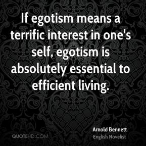 If egotism means a terrific interest in one's self, egotism is absolutely essential to efficient living.