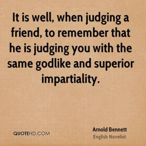 It is well, when judging a friend, to remember that he is judging you with the same godlike and superior impartiality.