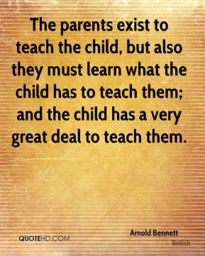 The parents exist to teach the child, but also they must learn what the child has to teach them; and the child has a very great deal to teach them.