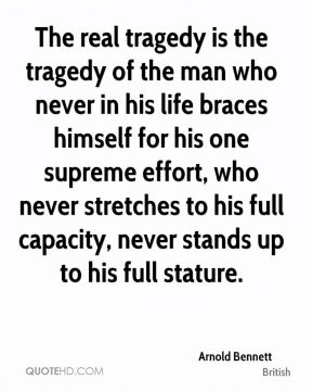 The real tragedy is the tragedy of the man who never in his life braces himself for his one supreme effort, who never stretches to his full capacity, never stands up to his full stature.