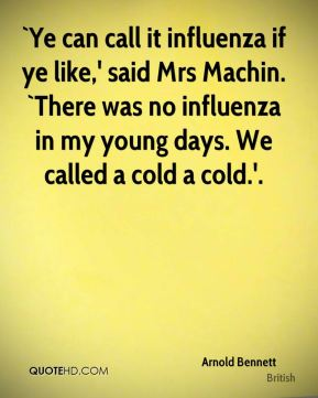 `Ye can call it influenza if ye like,' said Mrs Machin. `There was no influenza in my young days. We called a cold a cold.'.