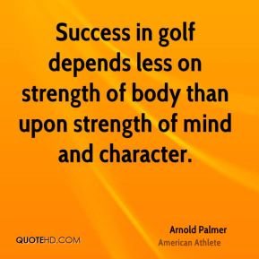 Success in golf depends less on strength of body than upon strength of mind and character.