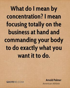 Arnold Palmer - What do I mean by concentration? I mean focusing totally on the business at hand and commanding your body to do exactly what you want it to do.