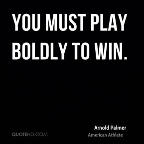 You must play boldly to win.