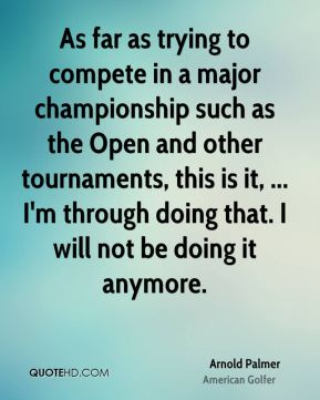 As far as trying to compete in a major championship such as the Open and other tournaments, this is it, ... I'm through doing that. I will not be doing it anymore.