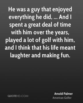 He was a guy that enjoyed everything he did, ... And I spent a great deal of time with him over the years, played a lot of golf with him, and I think that his life meant laughter and making fun.