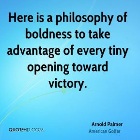 Arnold Palmer - Here is a philosophy of boldness to take advantage of every tiny opening toward victory.