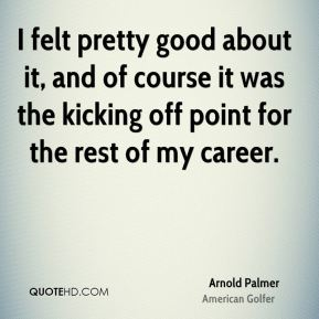 Arnold Palmer - I felt pretty good about it, and of course it was the kicking off point for the rest of my career.