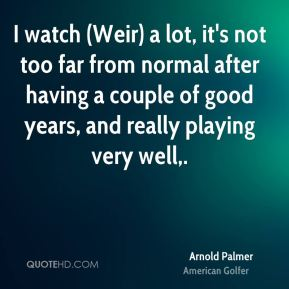 I watch (Weir) a lot, it's not too far from normal after having a couple of good years, and really playing very well.