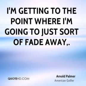 I'm getting to the point where I'm going to just sort of fade away.