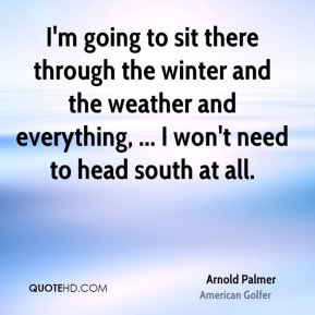 I'm going to sit there through the winter and the weather and everything, ... I won't need to head south at all.