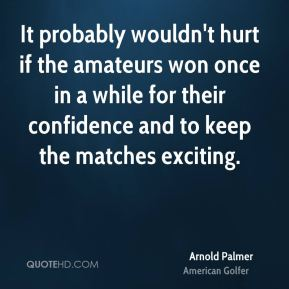 It probably wouldn't hurt if the amateurs won once in a while for their confidence and to keep the matches exciting.