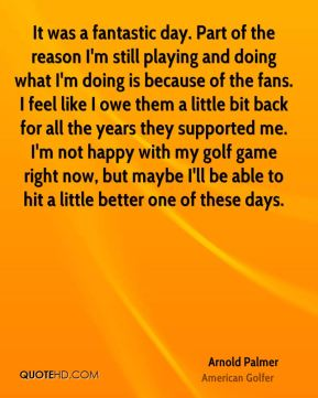 It was a fantastic day. Part of the reason I'm still playing and doing what I'm doing is because of the fans. I feel like I owe them a little bit back for all the years they supported me. I'm not happy with my golf game right now, but maybe I'll be able to hit a little better one of these days.