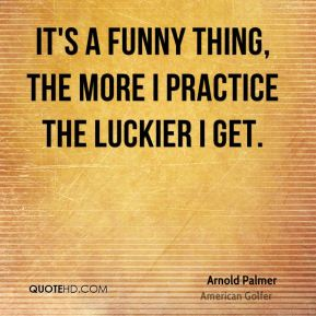It's a funny thing, the more I practice the luckier I get.