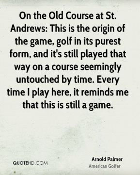 Arnold Palmer - On the Old Course at St. Andrews: This is the origin of the game, golf in its purest form, and it's still played that way on a course seemingly untouched by time. Every time I play here, it reminds me that this is still a game.