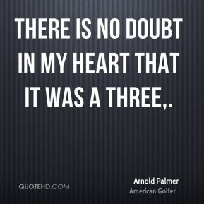 Arnold Palmer - There is no doubt in my heart that it was a three.