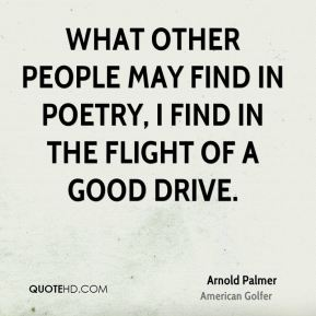 What other people may find in poetry, I find in the flight of a good drive.