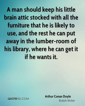 A man should keep his little brain attic stocked with all the furniture that he is likely to use, and the rest he can put away in the lumber-room of his library, where he can get it if he wants it.