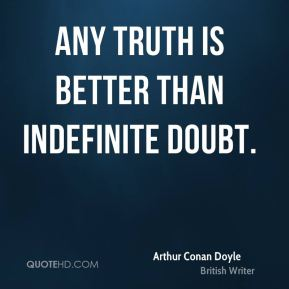 Any truth is better than indefinite doubt.