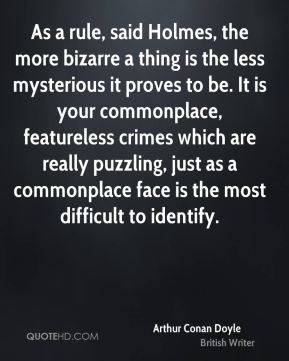 As a rule, said Holmes, the more bizarre a thing is the less mysterious it proves to be. It is your commonplace, featureless crimes which are really puzzling, just as a commonplace face is the most difficult to identify.