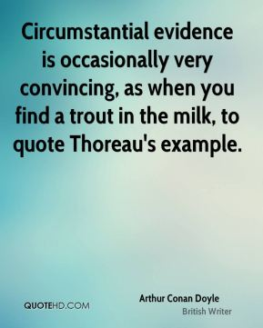Circumstantial evidence is occasionally very convincing, as when you find a trout in the milk, to quote Thoreau's example.