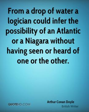 Arthur Conan Doyle - From a drop of water a logician could infer the possibility of an Atlantic or a Niagara without having seen or heard of one or the other.