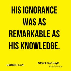 Arthur Conan Doyle - His ignorance was as remarkable as his knowledge.