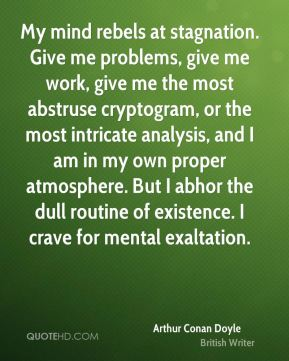 My mind rebels at stagnation. Give me problems, give me work, give me the most abstruse cryptogram, or the most intricate analysis, and I am in my own proper atmosphere. But I abhor the dull routine of existence. I crave for mental exaltation.