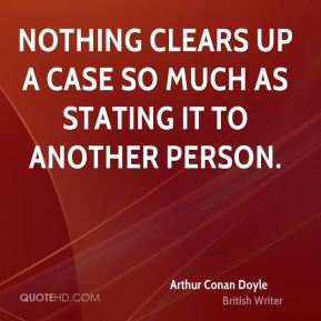Arthur Conan Doyle - Nothing clears up a case so much as stating it to another person.