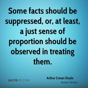 Arthur Conan Doyle - Some facts should be suppressed, or, at least, a just sense of proportion should be observed in treating them.