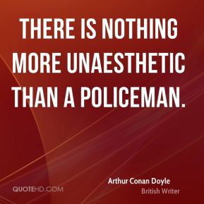 Arthur Conan Doyle - There is nothing more unaesthetic than a policeman.