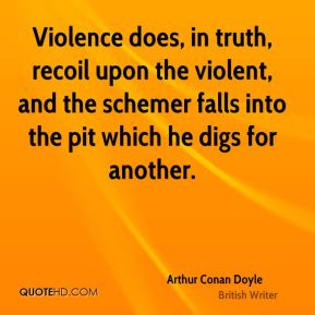 Arthur Conan Doyle - Violence does, in truth, recoil upon the violent, and the schemer falls into the pit which he digs for another.