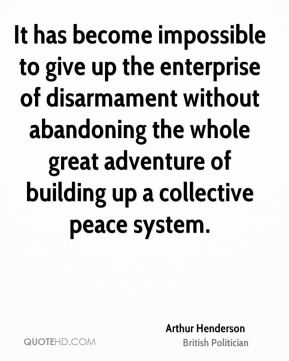 Arthur Henderson - It has become impossible to give up the enterprise of disarmament without abandoning the whole great adventure of building up a collective peace system.