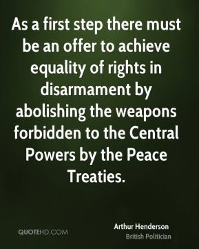 Arthur Henderson - As a first step there must be an offer to achieve equality of rights in disarmament by abolishing the weapons forbidden to the Central Powers by the Peace Treaties.