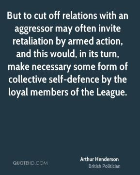 Arthur Henderson - But to cut off relations with an aggressor may often invite retaliation by armed action, and this would, in its turn, make necessary some form of collective self-defence by the loyal members of the League.