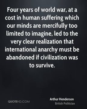Arthur Henderson - Four years of world war, at a cost in human suffering which our minds are mercifully too limited to imagine, led to the very clear realization that international anarchy must be abandoned if civilization was to survive.