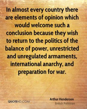 Arthur Henderson - In almost every country there are elements of opinion which would welcome such a conclusion because they wish to return to the politics of the balance of power, unrestricted and unregulated armaments, international anarchy, and preparation for war.