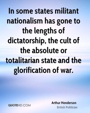 In some states militant nationalism has gone to the lengths of dictatorship, the cult of the absolute or totalitarian state and the glorification of war.