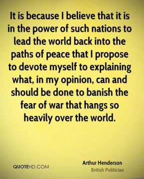 Arthur Henderson - It is because I believe that it is in the power of such nations to lead the world back into the paths of peace that I propose to devote myself to explaining what, in my opinion, can and should be done to banish the fear of war that hangs so heavily over the world.