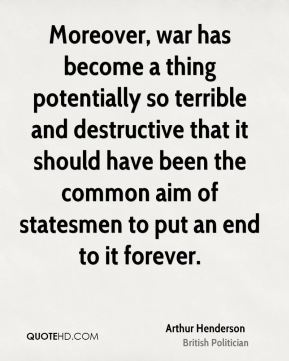 Arthur Henderson - Moreover, war has become a thing potentially so terrible and destructive that it should have been the common aim of statesmen to put an end to it forever.