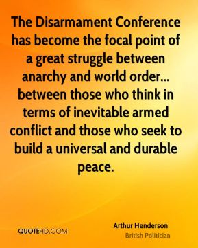 Arthur Henderson - The Disarmament Conference has become the focal point of a great struggle between anarchy and world order... between those who think in terms of inevitable armed conflict and those who seek to build a universal and durable peace.