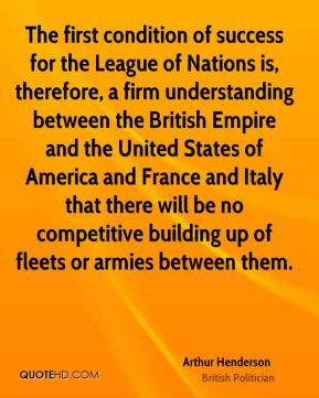 Arthur Henderson - The first condition of success for the League of Nations is, therefore, a firm understanding between the British Empire and the United States of America and France and Italy that there will be no competitive building up of fleets or armies between them.