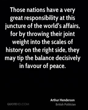 Arthur Henderson - Those nations have a very great responsibility at this juncture of the world's affairs, for by throwing their joint weight into the scales of history on the right side, they may tip the balance decisively in favour of peace.