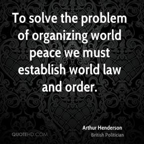 Arthur Henderson - To solve the problem of organizing world peace we must establish world law and order.