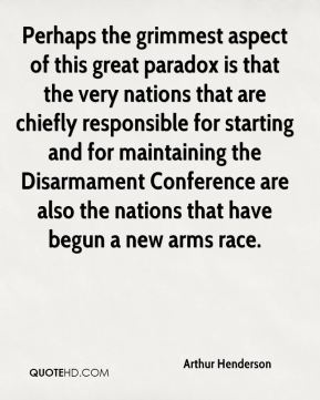Arthur Henderson - Perhaps the grimmest aspect of this great paradox is that the very nations that are chiefly responsible for starting and for maintaining the Disarmament Conference are also the nations that have begun a new arms race.