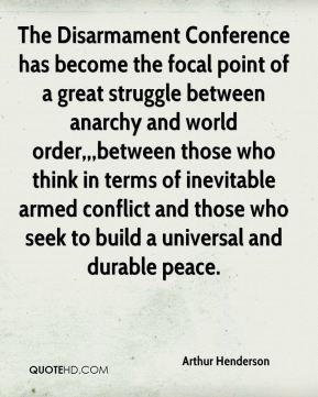 Arthur Henderson - The Disarmament Conference has become the focal point of a great struggle between anarchy and world order,,,between those who think in terms of inevitable armed conflict and those who seek to build a universal and durable peace.