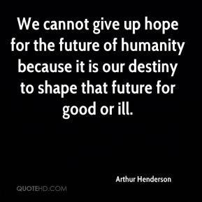 Arthur Henderson - We cannot give up hope for the future of humanity because it is our destiny to shape that future for good or ill.