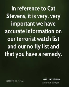 Asa Hutchinson - In reference to Cat Stevens, it is very, very important we have accurate information on our terrorist watch list and our no fly list and that you have a remedy.