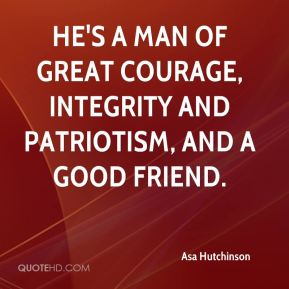 He's a man of great courage, integrity and patriotism, and a good friend.