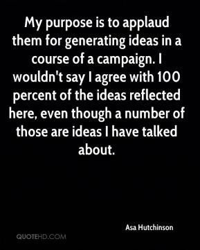 Asa Hutchinson - My purpose is to applaud them for generating ideas in a course of a campaign. I wouldn't say I agree with 100 percent of the ideas reflected here, even though a number of those are ideas I have talked about.
